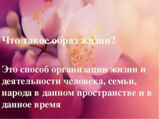 Что такое образ жизни? Это способ организации жизни и деятельности человека,