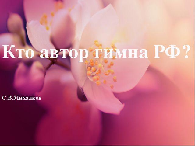 Кто автор гимна РФ? С.В.Михалков
