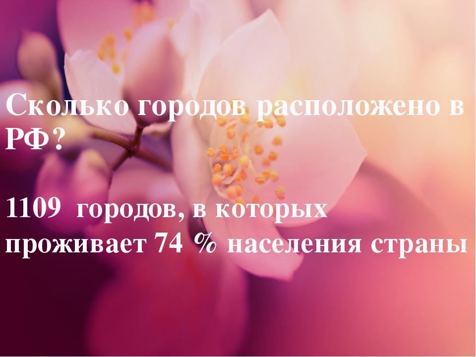 Сколько городов расположено в РФ? 1109 городов, в которых проживает 74 % насе...