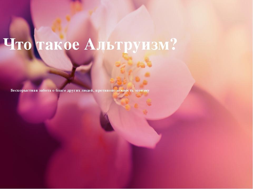 Что такое Альтруизм? Бескорыстная забота о благе других людей, противоположно...