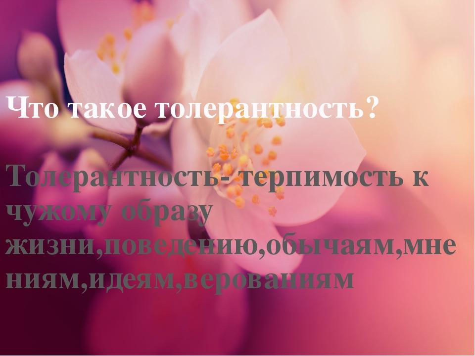 Что такое толерантность? Толерантность- терпимость к чужому образу жизни,пове...
