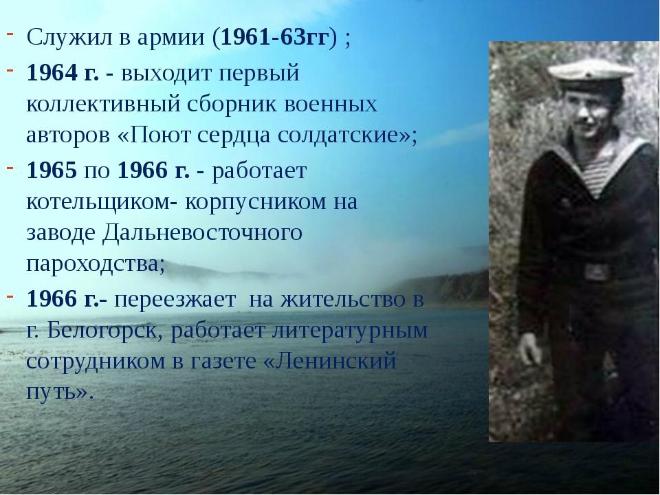 Служил в армии (1961-63гг) ; 1964 г. - выходит первый коллективный сборник во...