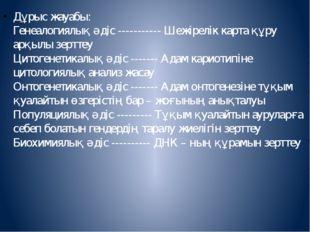 Дұрыс жауабы: Генеалогиялық әдіс ----------- Шежірелік карта құру арқылы зер