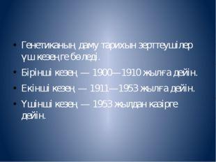 Генетиканың даму тарихын зерттеушілер үш кезеңге бөледі. Бірінші кезең — 190