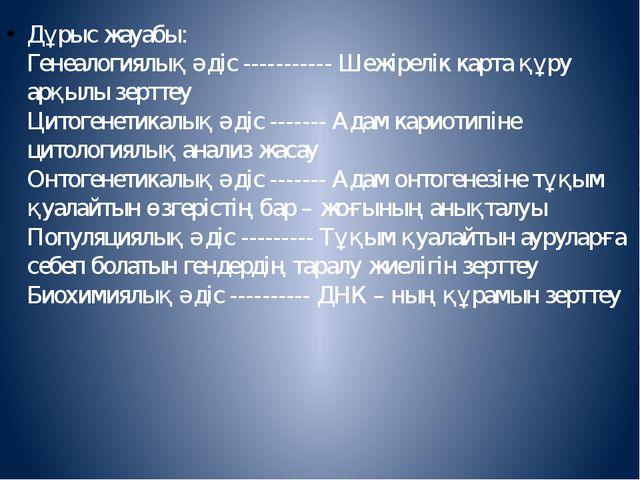 Дұрыс жауабы: Генеалогиялық әдіс ----------- Шежірелік карта құру арқылы зер...