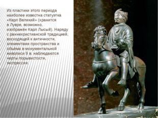 Из пластики этого периода наиболее известна статуэтка «Карл Великий» (хранитс