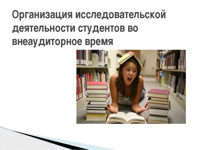 Организация исследовательской деятельности студентов во внеаудиторное время