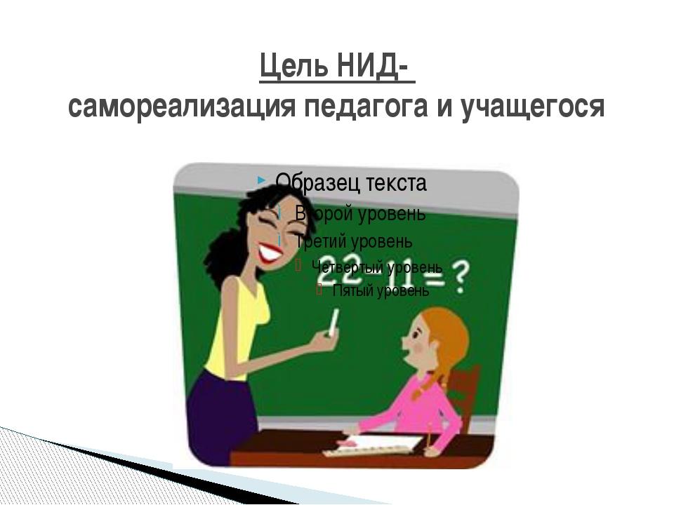 Цель НИД- самореализация педагога и учащегося