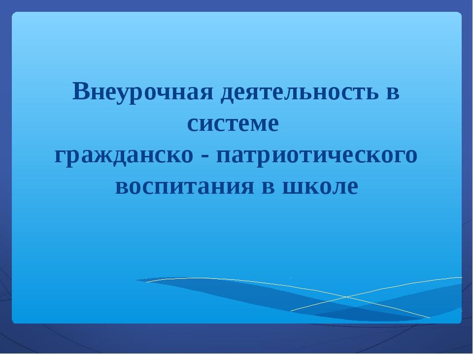 Внеурочная деятельность в системе гражданско - патриотического воспитания в ш...