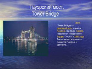 Тауэрский мост. Tower Bridge Та́уэрский мост(англ.Tower Bridge)—разводно
