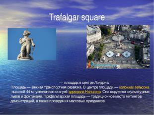 Trafalgar square Трафальга́рская пло́щадь— площадь в центреЛондона. Площадь