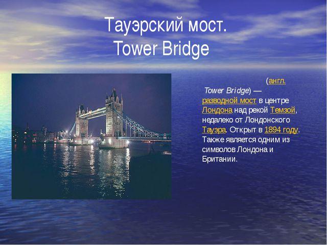 Тауэрский мост. Tower Bridge Та́уэрский мост(англ.Tower Bridge)—разводно...