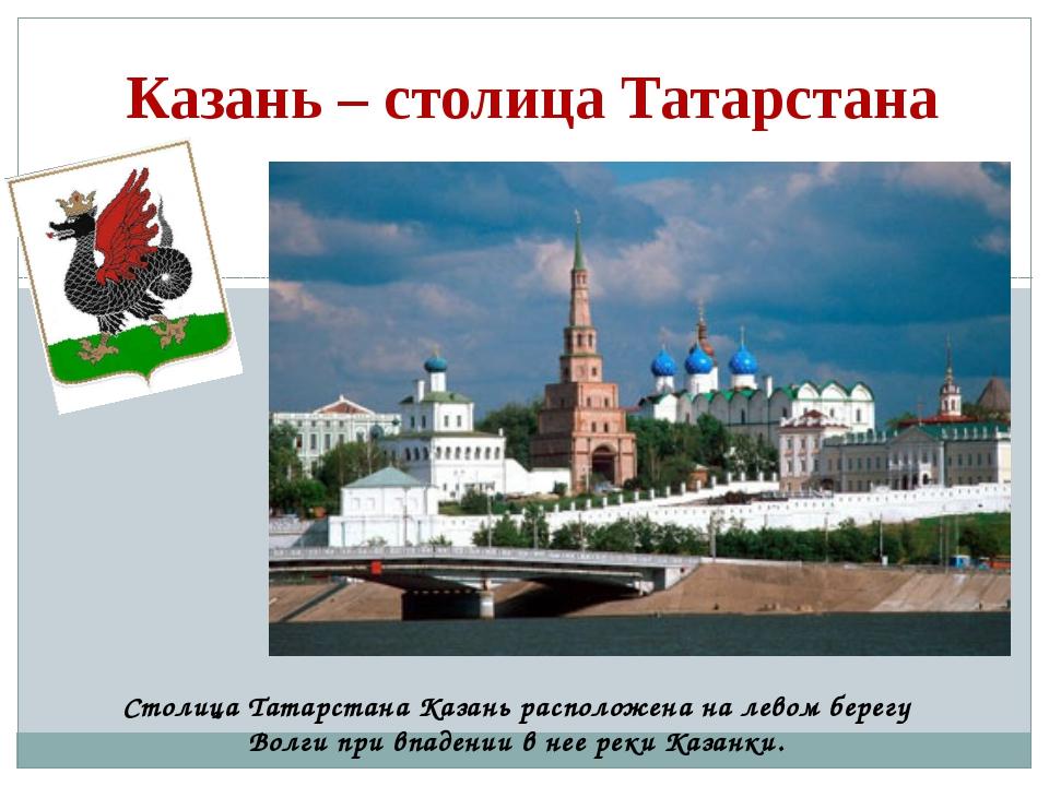 Казань – столица Татарстана Столица Татарстана Казань расположена на левом бе...