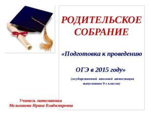 РОДИТЕЛЬСКОЕ СОБРАНИЕ «Подготовка к проведению ОГЭ в 2015 году» (государствен