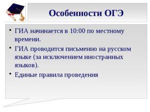 Особенности ОГЭ ГИА начинается в 10:00 по местному времени. ГИА проводится пи