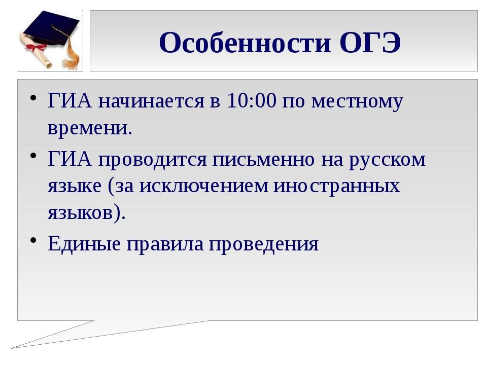 Особенности ОГЭ ГИА начинается в 10:00 по местному времени. ГИА проводится пи...