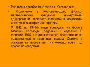 Родился в декабре 1918 года в г. Кисловодске. Оканчивает в Ростове-на-Дону фи