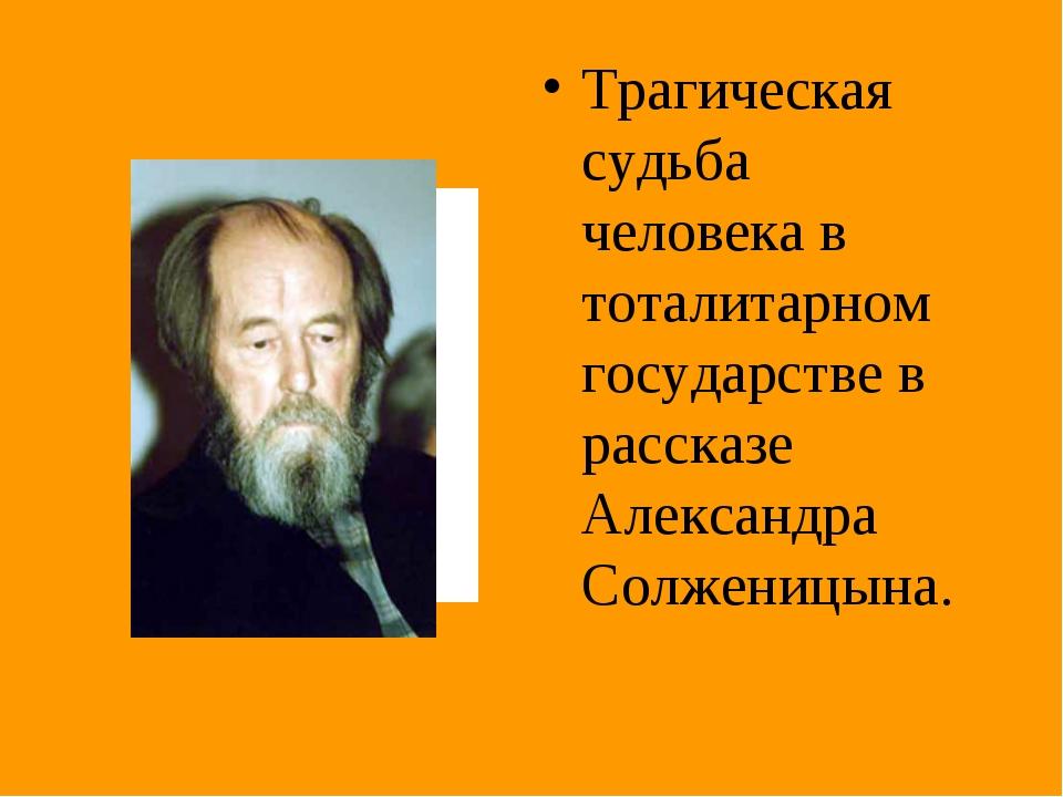Трагическая судьба человека в тоталитарном государстве в рассказе Александра...