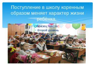 Поступление в школу коренным образом меняет характер жизни ребёнка.