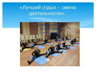 «Лучший отдых – смена деятельности».