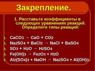 Закрепление. 1. Расставьте коэффициенты в следующих уравнениях реакций. Опред
