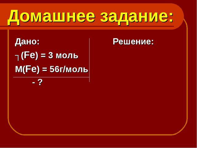 Домашнее задание: Дано: Решение: ʋ(Fe) = 3 моль М(Fe) = 56г/моль - ?