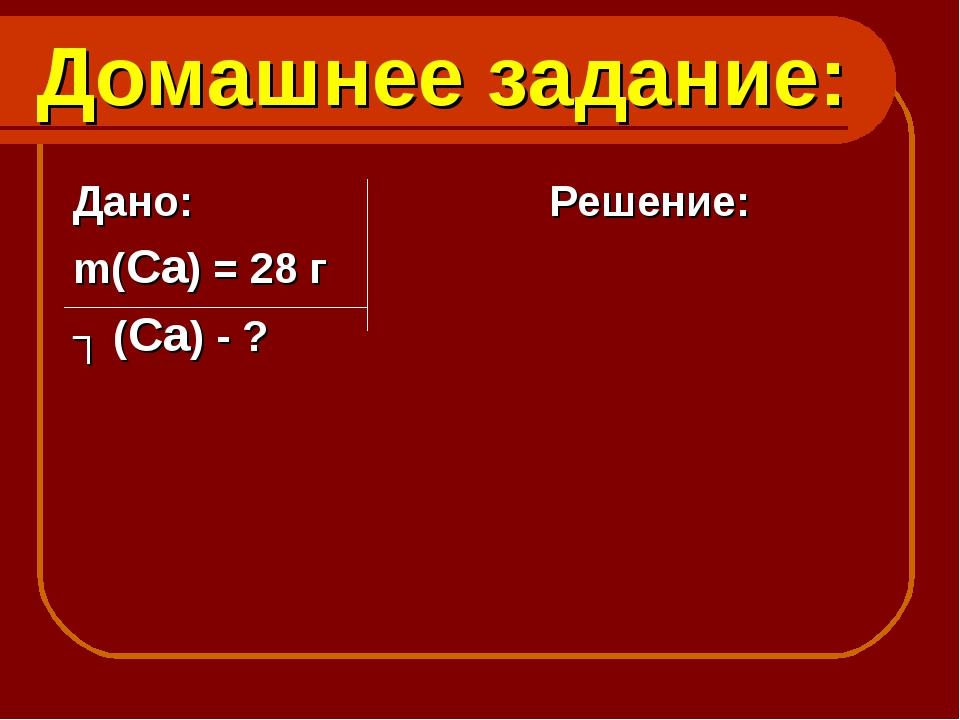 Домашнее задание: Дано: Решение: m(Са) = 28 г ʋ (Са) - ?
