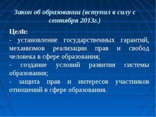 Закон об образовании (вступил в силу с сентября 2013г.) Цели: - установление