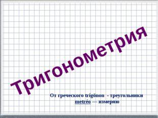 Тригонометрия От греческого trígōnon - треугольники metréo— измеряю