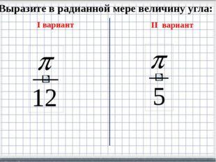 Выразите в радианной мере величину угла: I вариант II вариант