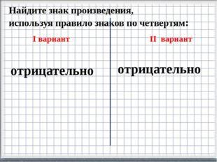 Найдите знак произведения, используя правило знаков по четвертям: I вариант I