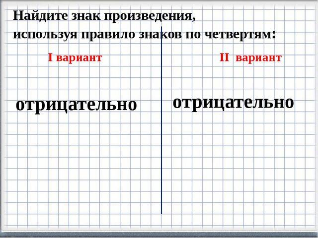 Найдите знак произведения, используя правило знаков по четвертям: I вариант I...