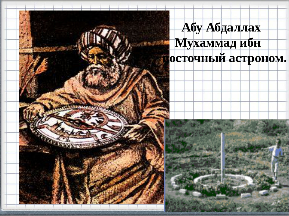 Абу Абдаллах Мухаммад ибн – восточный астроном.
