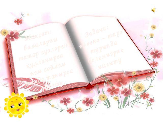 Задачи: әйләнә – тирә турында белемнәрне ныгыту Максат: балаларны татар сүзлә...