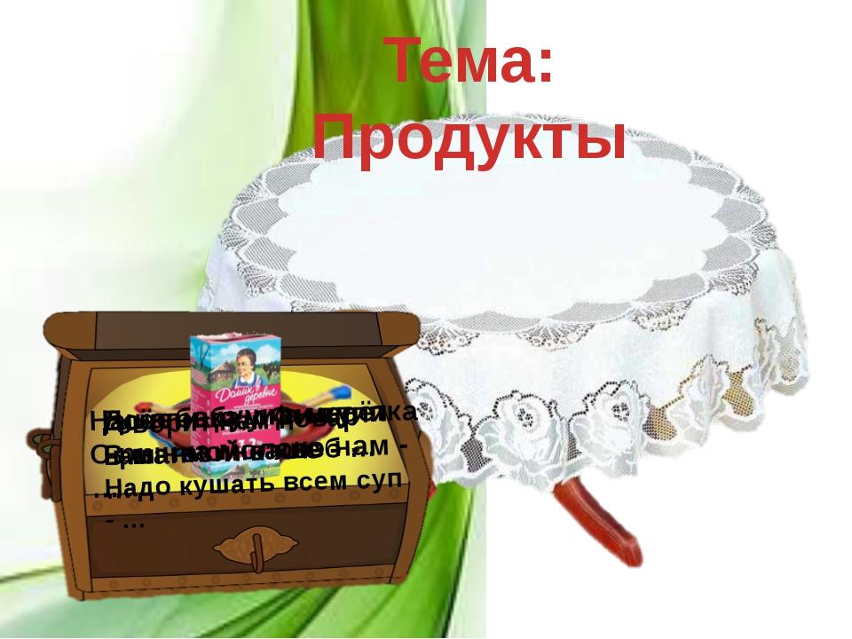 Тема: Продукты Доченька, иди купи В магазине хлеб - … Всё лицо у Филлипка В м...
