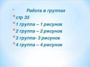 Работа в группах стр 35 1 группа – 1 рисунок 2 группа – 2 рисунок 3 группа-