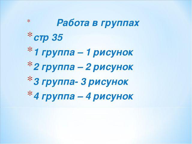 Работа в группах стр 35 1 группа – 1 рисунок 2 группа – 2 рисунок 3 группа-...