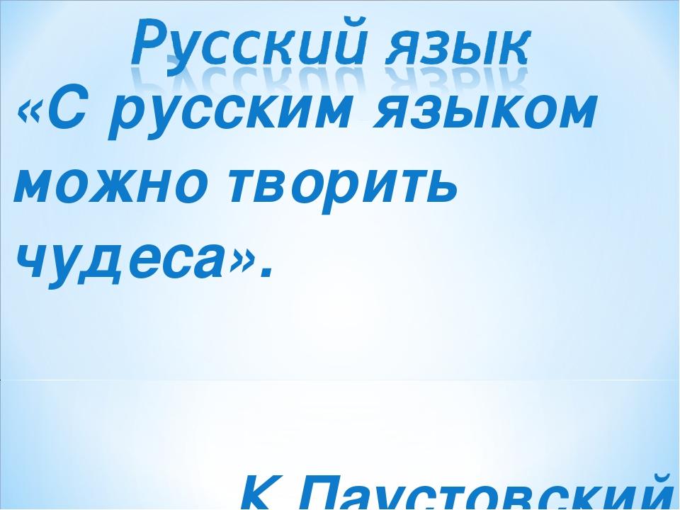«С русским языком можно творить чудеса». К.Паустовский