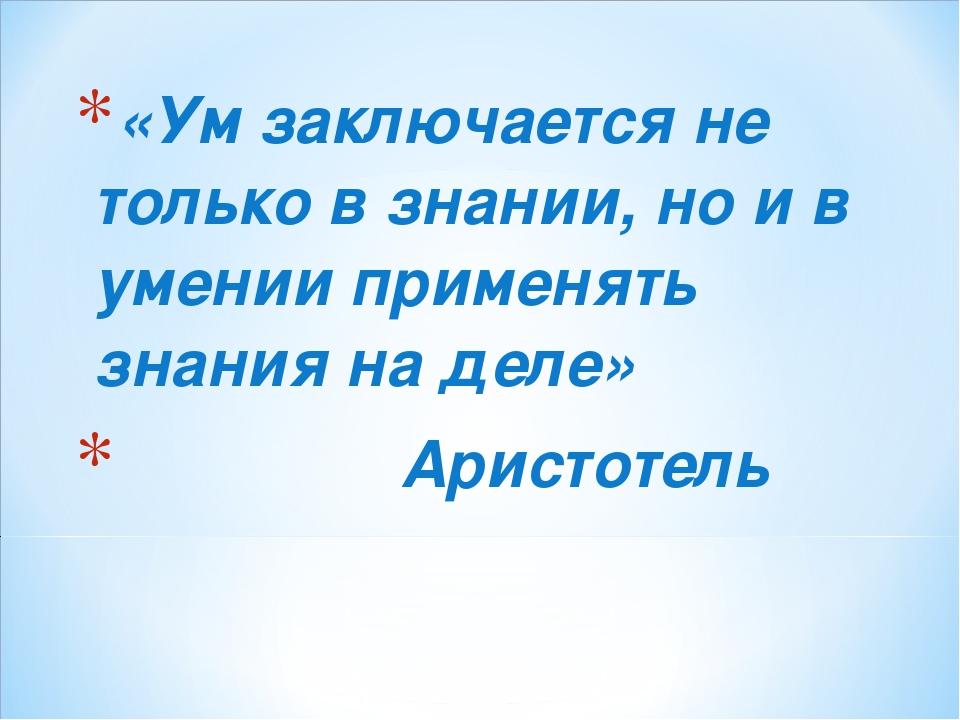 «Ум заключается не только в знании, но и в умении применять знания на деле» А...