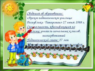Сведения об образовании: «Арское педагогическое училище Республики Татарстан»