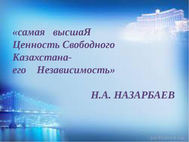 «самая высшаЯ Ценность Свободного Казахстана- его Независимость» Н.А. НАЗАРБ...