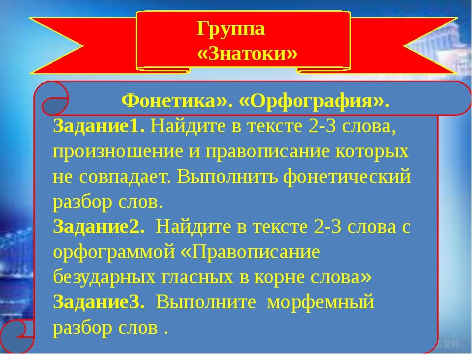Группа «Знатоки» Фонетика». «Орфография». Задание1. Найдите в тексте 2-3 сло...