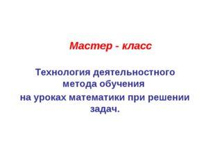 Мастер - класс Технология деятельностного метода обучения на уроках математик