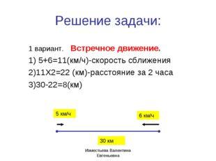 Решение задачи: 1 вариант. Встречное движение. 1) 5+6=11(км/ч)-скорость сближ