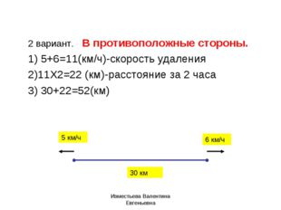 2 вариант. В противоположные стороны. 1) 5+6=11(км/ч)-скорость удаления 2)11Х