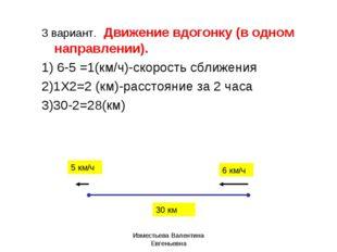 3 вариант. Движение вдогонку (в одном направлении). 1) 6-5 =1(км/ч)-скорость