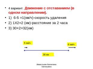 4 вариант. Движение с отставанием (в одном направлении). 1) 6-5 =1(км/ч)-скор