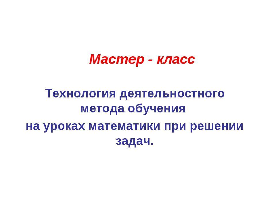 Мастер - класс Технология деятельностного метода обучения на уроках математик...