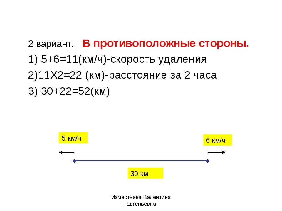 2 вариант. В противоположные стороны. 1) 5+6=11(км/ч)-скорость удаления 2)11Х...