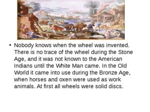 Nobody knows when the wheel was invented. There is no trace of the wheel duri